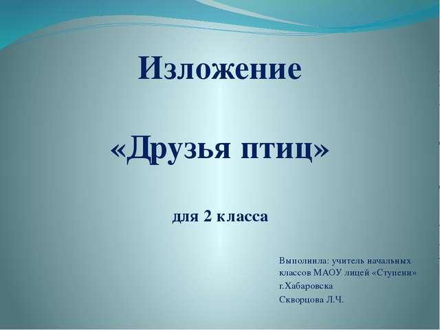 Выполнила: учитель начальных классов МАОУ лицей «Ступени» г.Хабаровска Сквор...