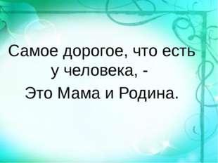 Самое дорогое, что есть у человека, - Это Мама и Родина.