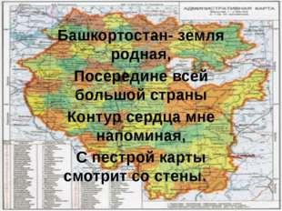 Башкортостан- земля родная, Посередине всей большой страны Контур сердца мне