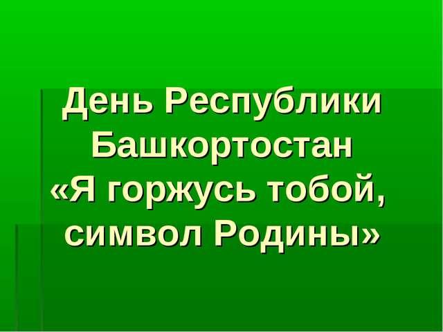 День Республики Башкортостан «Я горжусь тобой, символ Родины»