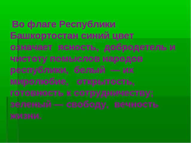 Во флаге Республики Башкортостан синий цвет означает ясность, добродетель и...