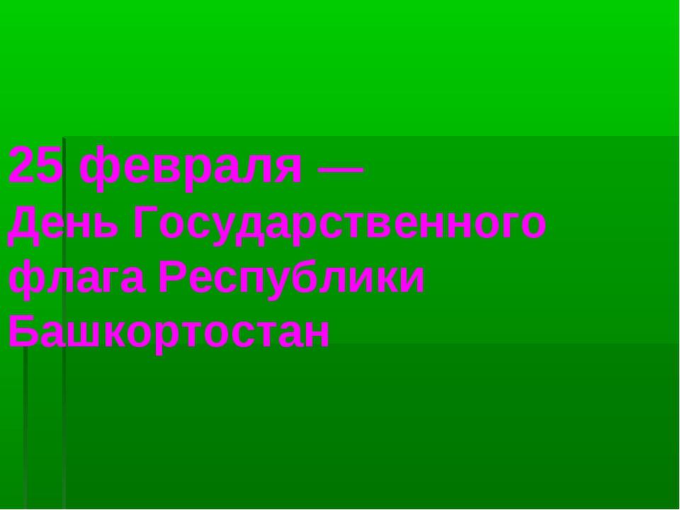 25 февраля— День Государственного флага Республики Башкортостан