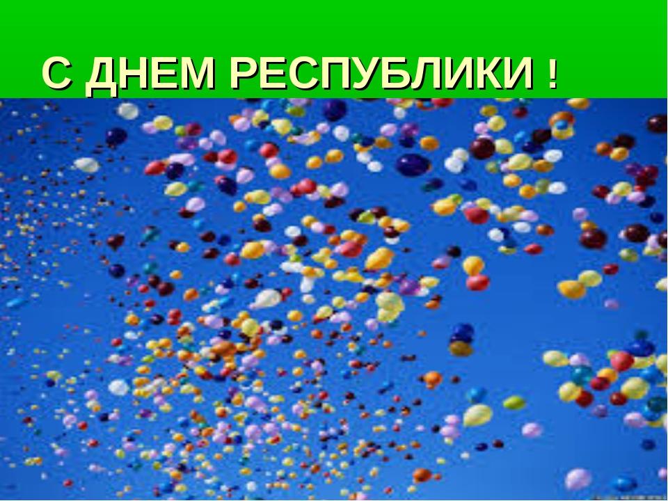 С ДНЕМ РЕСПУБЛИКИ !