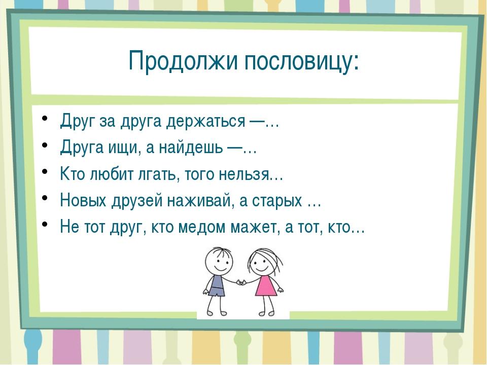 Продолжи пословицу: Друг за друга держаться —… Друга ищи, а найдешь —… Кто лю...