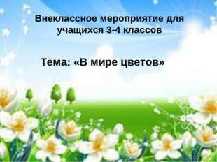 Внеклассное мероприятие для учащихся 3-4 классов Тема: «В мире цветов»
