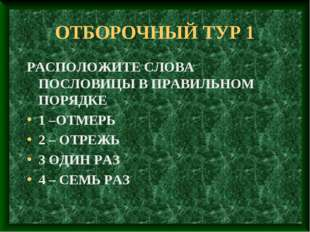 ОТБОРОЧНЫЙ ТУР 1 РАСПОЛОЖИТЕ СЛОВА ПОСЛОВИЦЫ В ПРАВИЛЬНОМ ПОРЯДКЕ 1 –ОТМЕРЬ 2