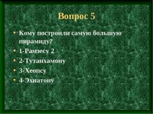 Вопрос 5 Кому построили самую большую пирамиду? 1-Рамзесу 2 2-Тутанхамону 3-Х