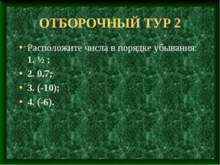 ОТБОРОЧНЫЙ ТУР 2 Расположите числа в порядке убывания: 1. ½ ; 2. 0,7; 3. (-10
