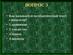ВОПРОС 3 Как называется математический текст с вопросом? 1-уравнение 2-тождес