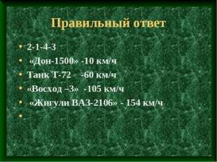 Правильный ответ 2-1-4-3 «Дон-1500» -10 км/ч Танк Т-72 -60 км/ч «Восход –3» -