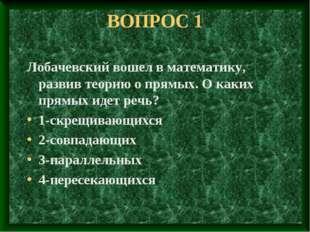 ВОПРОС 1 Лобачевский вошел в математику, развив теорию о прямых. О каких прям