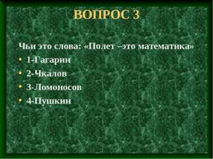 ВОПРОС 3 Чьи это слова: «Полет –это математика» 1-Гагарин 2-Чкалов 3-Ломоносо