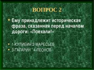 ВОПРОС 2 Ему принадлежит историческая фраза, сказанная перед началом дороги: