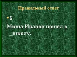 Правильный ответ 6 Миша Иванов пошел в _школу.