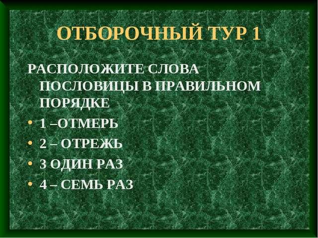 ОТБОРОЧНЫЙ ТУР 1 РАСПОЛОЖИТЕ СЛОВА ПОСЛОВИЦЫ В ПРАВИЛЬНОМ ПОРЯДКЕ 1 –ОТМЕРЬ 2...