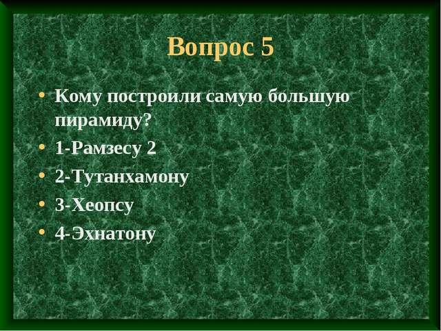 Вопрос 5 Кому построили самую большую пирамиду? 1-Рамзесу 2 2-Тутанхамону 3-Х...