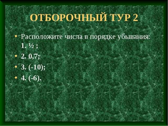 ОТБОРОЧНЫЙ ТУР 2 Расположите числа в порядке убывания: 1. ½ ; 2. 0,7; 3. (-10...