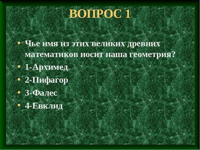 ВОПРОС 1 Чье имя из этих великих древних математиков носит наша геометрия? 1-...