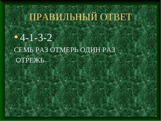 ПРАВИЛЬНЫЙ ОТВЕТ 4-1-3-2 СЕМЬ РАЗ ОТМЕРЬ ОДИН РАЗ ОТРЕЖЬ
