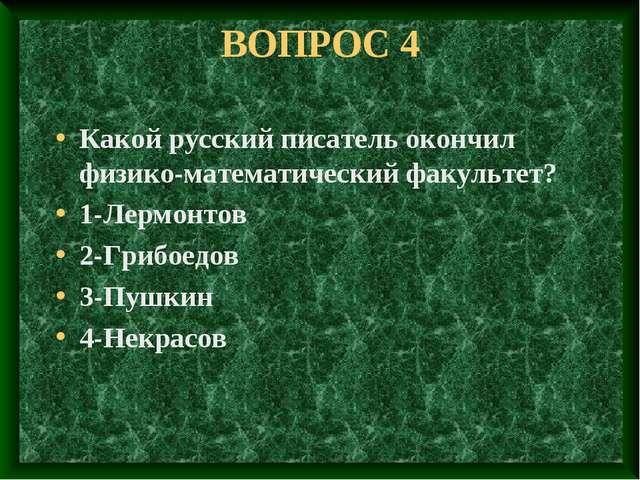 ВОПРОС 4 Какой русский писатель окончил физико-математический факультет? 1-Ле...