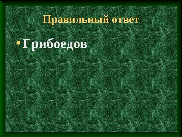 Правильный ответ Грибоедов