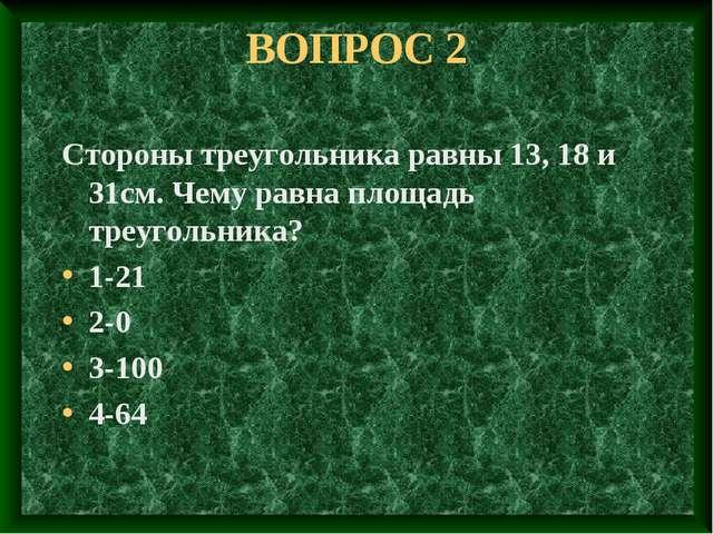 ВОПРОС 2 Стороны треугольника равны 13, 18 и 31см. Чему равна площадь треугол...
