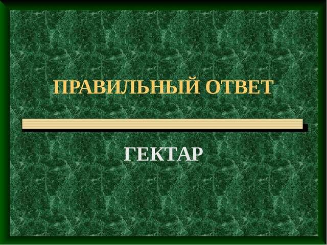 ПРАВИЛЬНЫЙ ОТВЕТ ГЕКТАР