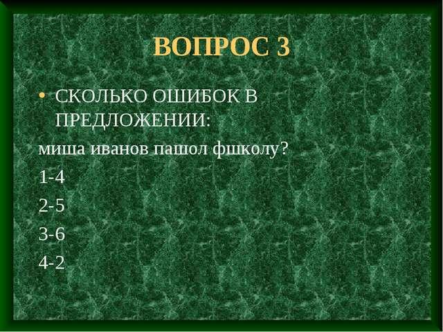 ВОПРОС 3 СКОЛЬКО ОШИБОК В ПРЕДЛОЖЕНИИ: миша иванов пашол фшколу? 1-4 2-5 3-6...
