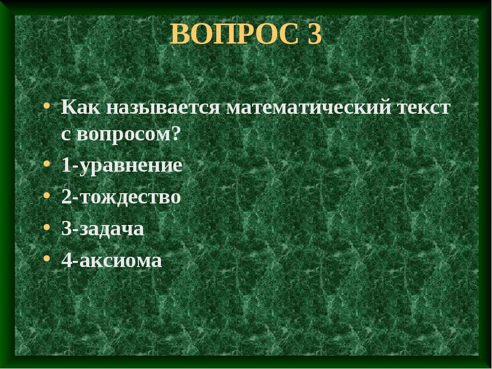 ВОПРОС 3 Как называется математический текст с вопросом? 1-уравнение 2-тождес...