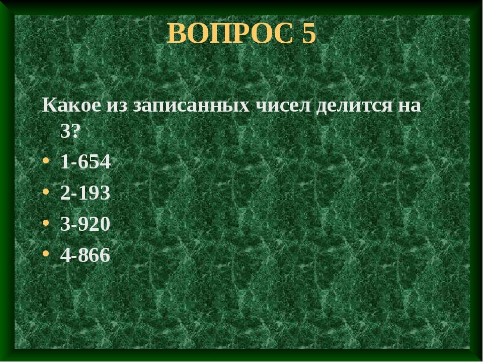 ВОПРОС 5 Какое из записанных чисел делится на 3? 1-654 2-193 3-920 4-866