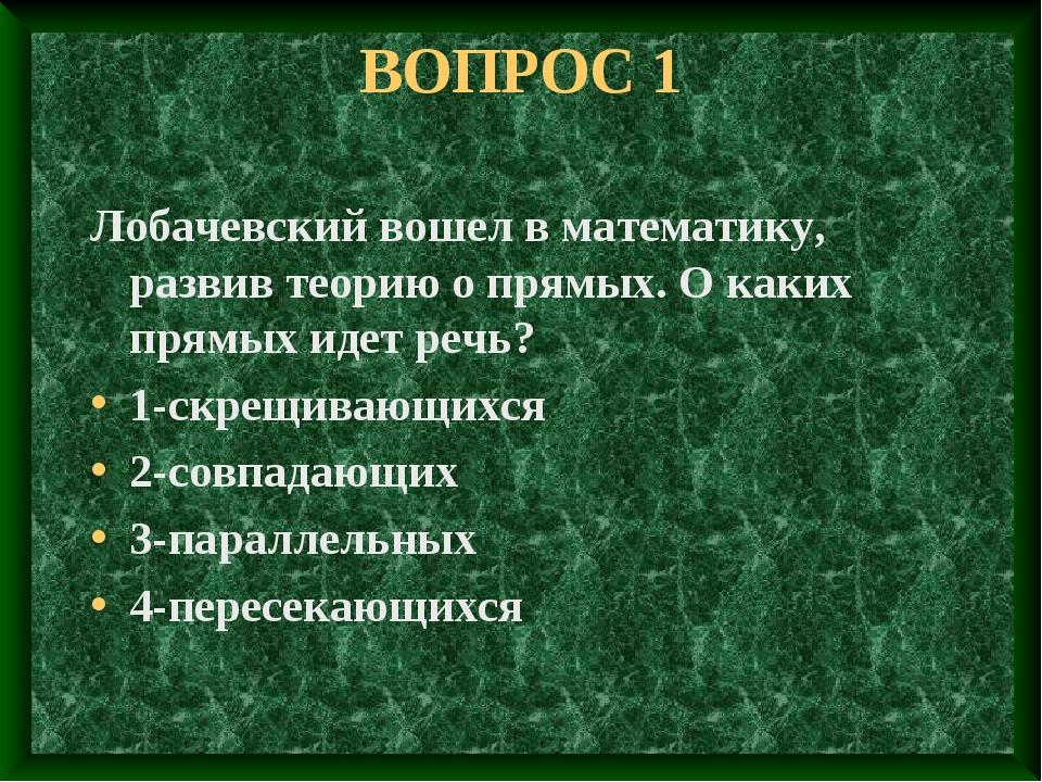 ВОПРОС 1 Лобачевский вошел в математику, развив теорию о прямых. О каких прям...