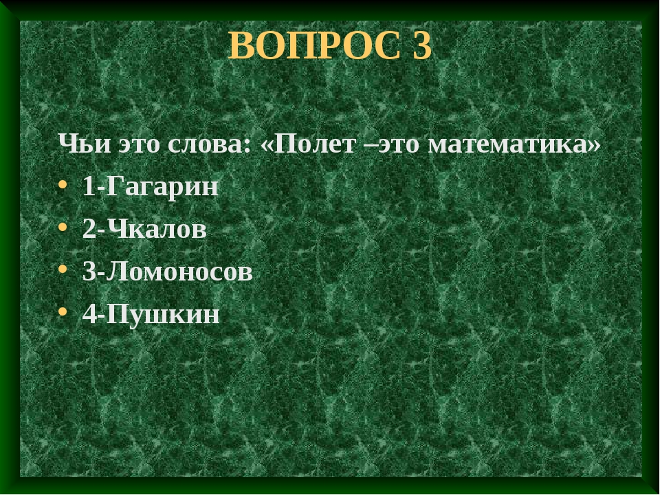 ВОПРОС 3 Чьи это слова: «Полет –это математика» 1-Гагарин 2-Чкалов 3-Ломоносо...