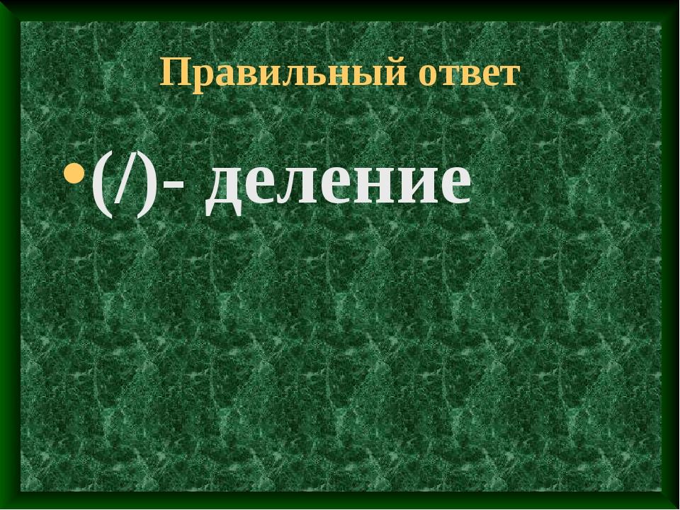 Правильный ответ (/)- деление