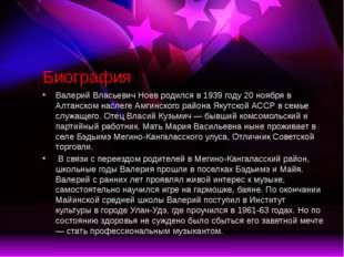 Биография Валерий Власьевич Ноев родился в 1939 году 20 ноября в Алтанском на