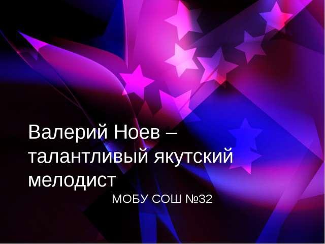 Валерий Ноев – талантливый якутский мелодист МОБУ СОШ №32