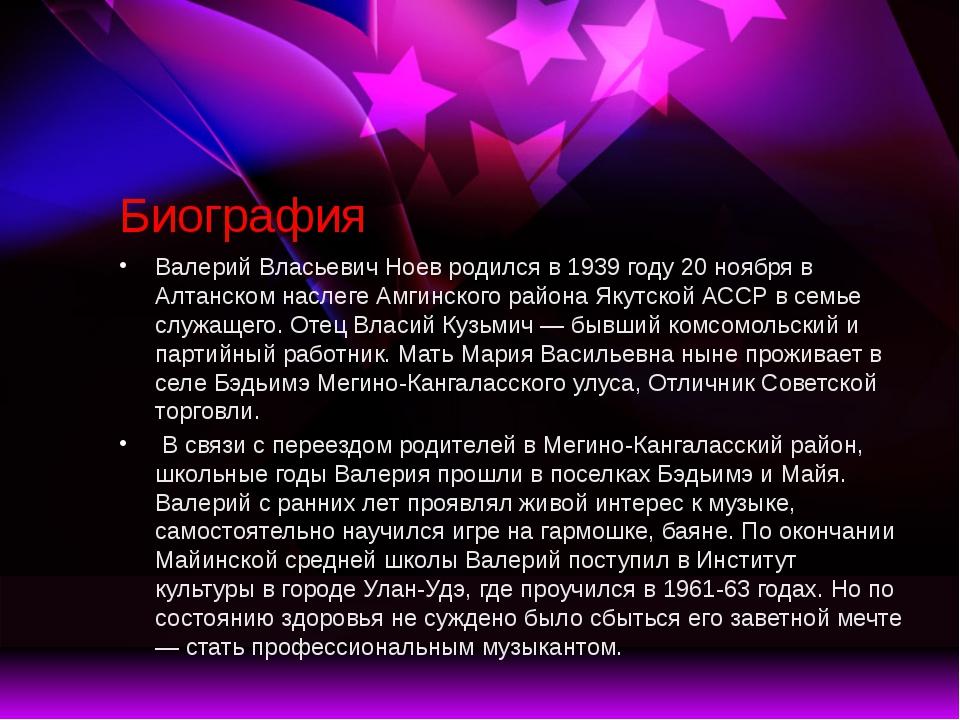 Биография Валерий Власьевич Ноев родился в 1939 году 20 ноября в Алтанском на...