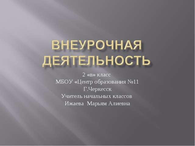 2 «в» класс МБОУ «Центр образования №11 Г.Черкесск Учитель начальных классов...