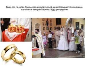 Брак- это таинство благословения супружеской жизни.Называется венчанием- возл