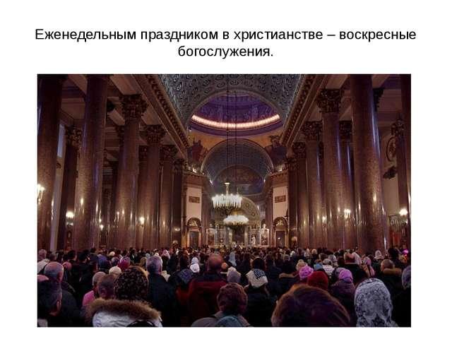 Еженедельным праздником в христианстве – воскресные богослужения.