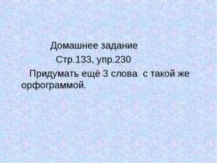 Домашнее задание Стр.133, упр.230 Придумать ещё 3 слова с такой же орфограмм