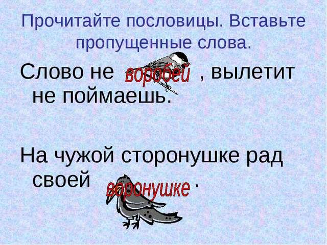 Прочитайте пословицы. Вставьте пропущенные слова. Слово не , вылетит не пойма...