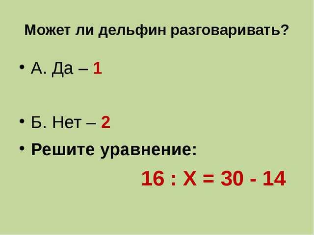 Может ли дельфин разговаривать? А. Да – 1 Б. Нет – 2 Решите уравнение: 16 : Х...