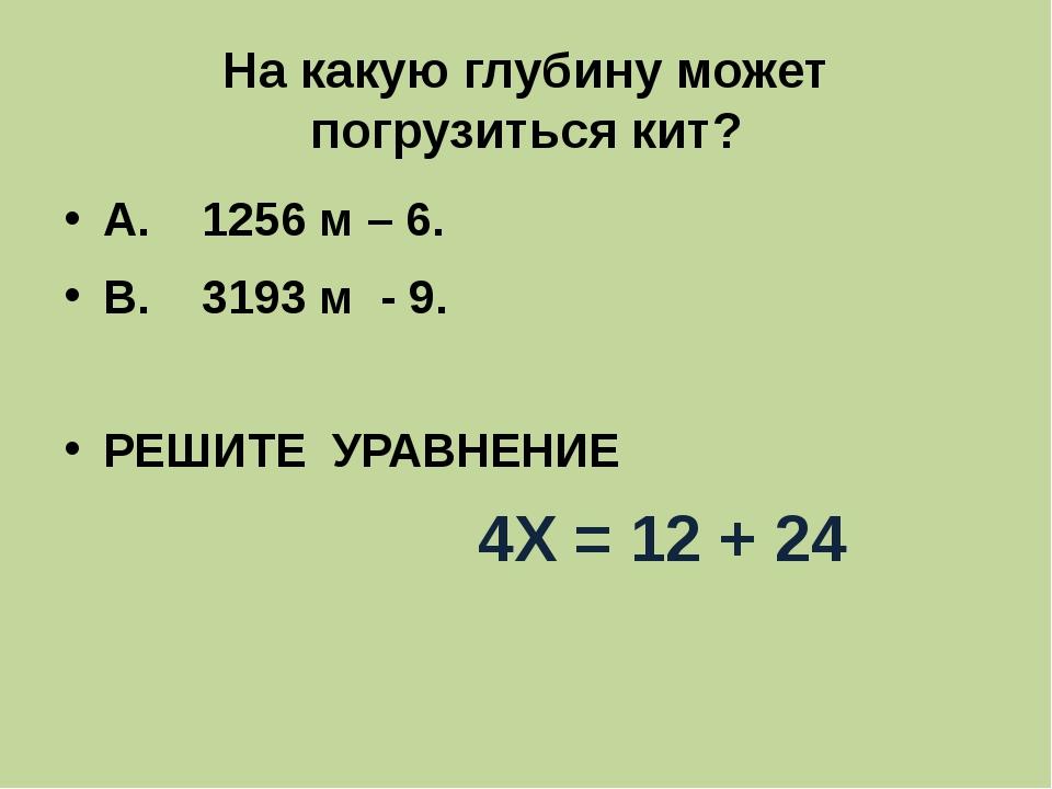 На какую глубину может погрузиться кит? А. 1256 м – 6. В. 3193 м - 9. РЕШИТЕ...