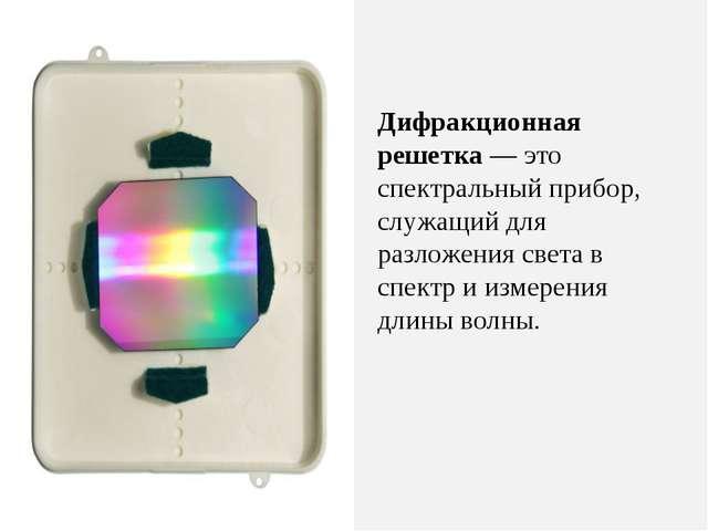 Дифракционная решетка — это спектральный прибор, служащий для разложения свет...