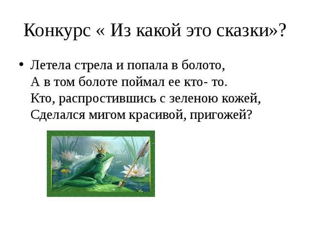 Конкурс « Из какой это сказки»? Летела стрела и попала в болото, А в том боло...