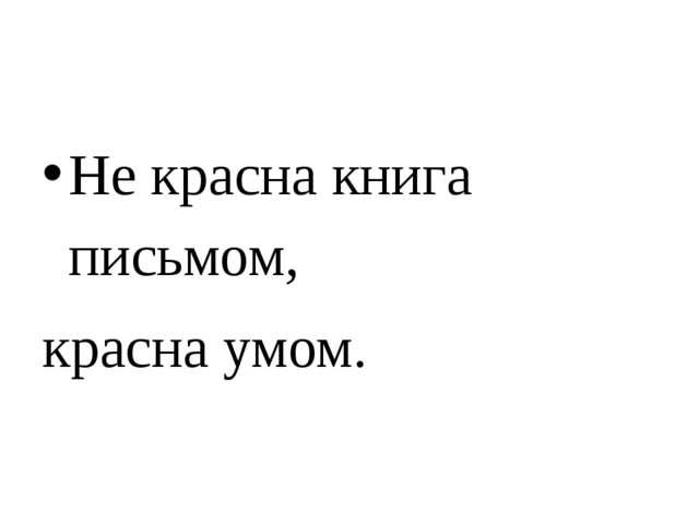 Не красна книга письмом, красна умом.
