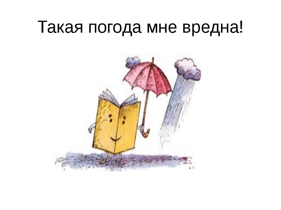 Такая погода мне вредна!
