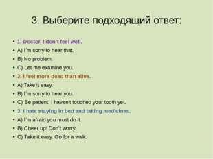 3. Выберите подходящий ответ: 1. Doctor, I don't feel well. A) I'm sorry to h