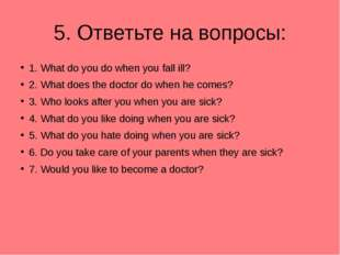 5. Ответьте на вопросы: 1. What do you do when you fall ill? 2. What does the