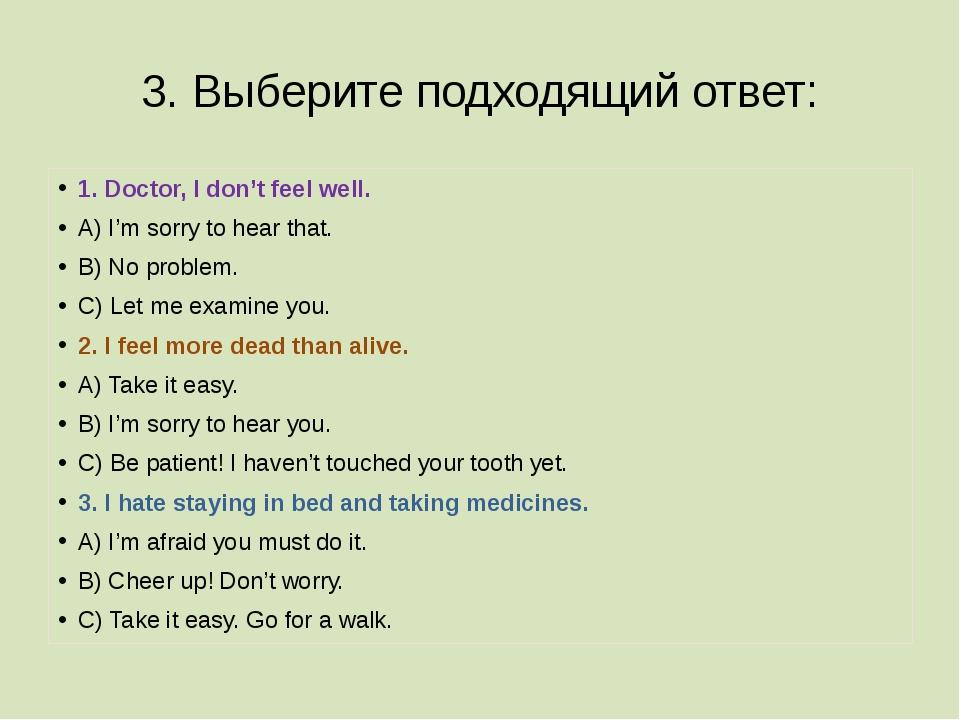 3. Выберите подходящий ответ: 1. Doctor, I don't feel well. A) I'm sorry to h...